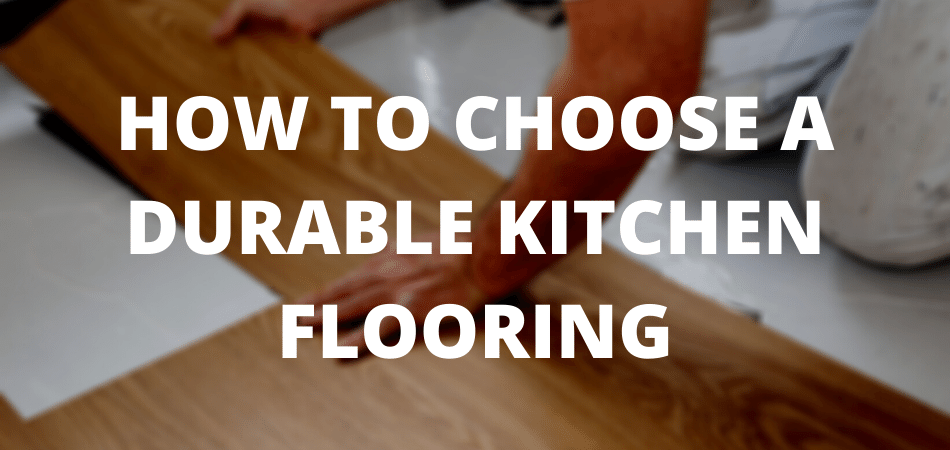HOW TO CHOOSE A DURABLE KITCHEN FLOORING